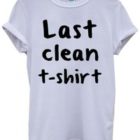 Last Clean T-Shirt Funny Hipster Swag White Men Women Unisex Top T-Shirt