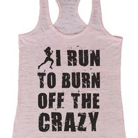 "Womens Tank Top ""I Run To Burn Off The Crazy"" 1029 Womens Funny Burnout Style Workout Tank Top, Yoga Tank Top, Funny I Run To Burn Off The Crazy Top"