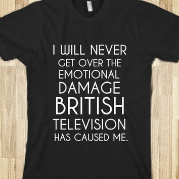 I Will Never Get Over The Damage British Television Has Caused Me T-Shirt