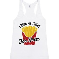 I Burn My Thighs For Fries