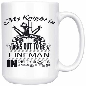 Funny Lineman Mug My Knight In Shining Armor Turns Out To 15oz White Coffee Mugs