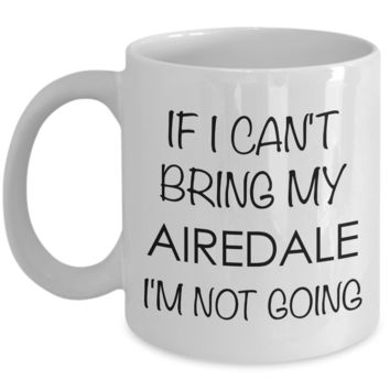 Airedale Terrier Mug Airedale Dog Gifts - If I Can't Bring My Airedale I'm Not Going Coffee Mug Ceramic Tea Cup