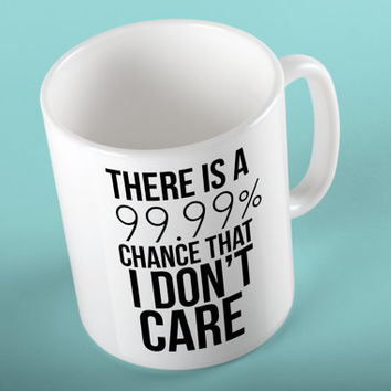 There is a 99.9% chance that I don't care, NOPE 100 11oz Mug