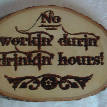 "Wood burned ""No workin durin drinkin hours"" western novelty sign on basswood"