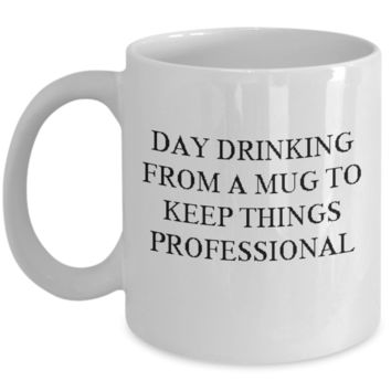 Day drinking from a mug to keep things professional Coffee Mug - Funny Ceramic Mug 11 OZ Cool Birthday gift for coworkers or boss.