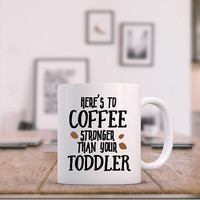 heres to coffee stronger than your toddler, toddler coffee mugs, mom coffee mugs, funny mugs, fathers day gift, mothers day gift, dad gifts