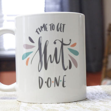 Coffee Mug  Message Mug  Witty Coffee Mug Time To Get Shit Done Coffee Mug  Printed Mug  Hand Lettered Mug  Funny Coffee Mug  Ceramic Mug