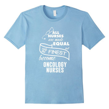 Only the Finest Nurses Become Oncology Nurses T-shirt
