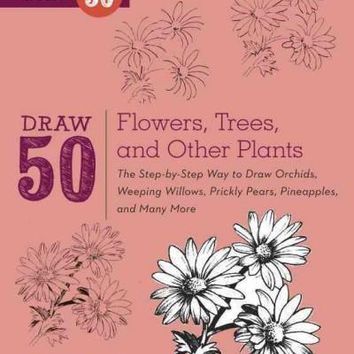 Draw 50 Flowers, Trees, and Other Plants: The Step-by-Step Way to Draw Orchids, Weeping Willows, Prickly Pears, Pineapples, and Many More... (Draw 50)