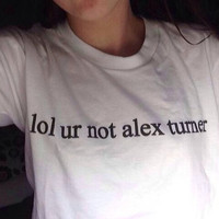 Lol Ur Not Alex Turner - Arctic Monkeys - 100% Cotton Hand-Pressed T-Shirt