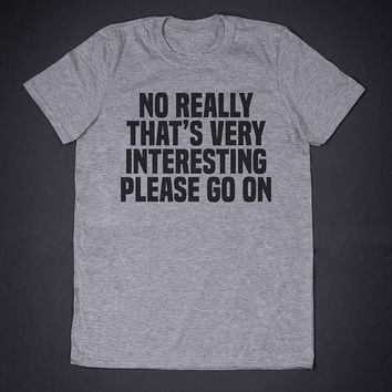 No Really That Is Very Interesting Please Go On Sarcastic Shirt Funny Shirt Slogan Tee Sassy Adult Humor Shirt Sarcasm T-Shirt