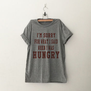I'm sorry for what I said when I was hungry Tshirt womens girls teens grunge tumblr outfit blogger hipster punk instagram gifts