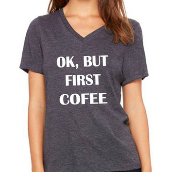 Ok But First Cofee women v neck tshirt lovely size s to 2xl