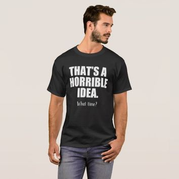 Funny That's a Horrible Idea, What Time T-Shirt