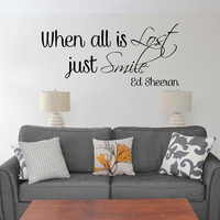 When all is lost just smile Ed Sheeran Vinyl Wall Decal-Ed Sheeran Quote Vinyl Decal-Song Lyrics Vinyl Decals-Removable Vinyl Wall Quotes
