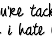 You're Tacky And I Hate You T Shirt