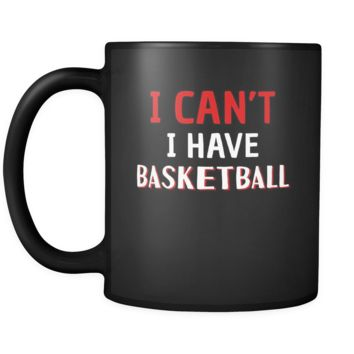 Basketball I Can't I Have Basketball 11oz Black Mug