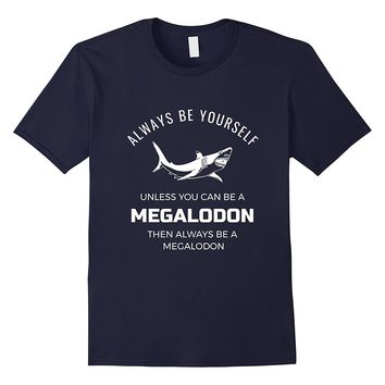 Always Be Yourself Unless You Can Be a Megalodon Funny Shirt