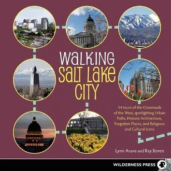 Walking Salt Lake City: At the Crossroads of the West, 34 Tours Spotlight Urban Paths, Historic Architecture, Forgotten Places, and Religious and Cultural Icons (Walking)