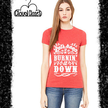 Let's Keep Burning It Down Short Sleeve Tee - T Shirt - Country Tee - Southern Style Tee - Country