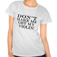 Dont Make Me Get My Violin