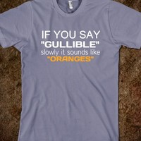 If you say gullible slowly, It sounds like oranges.