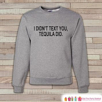 Alcohol Shirts - Drinking Sweatshirt - I  Didn't Text You, Tequila Did - Funny Beer Sweatshirt - Crewneck Sweatshirt - Men's Grey Sweatshirt