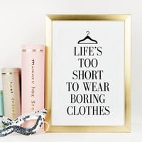 PRINTABLE Art,Life's Too Short To Wear Boring Clothes,I Wear Black Only,Fashion Print,Fashionista,Clothes,Closet Art,Typography Print,Quote