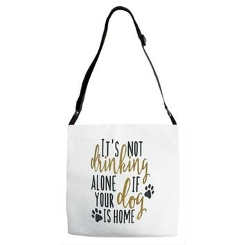 IT'S NOT DRINKING ALONE IF YOUR DOG IS HOME Adjustable Strap Totes