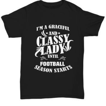 I'm a graceful and classy lady until football season starts - funny t-shirt