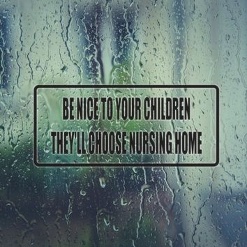 Be nice to your Children they'll Choose the Nursing Home Vinyl Decal (Permanent Sticker)