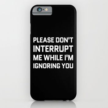 Please Don't Interrupt Me While I'm Ignoring You (Black & White) iPhone & iPod Case by CreativeAngel