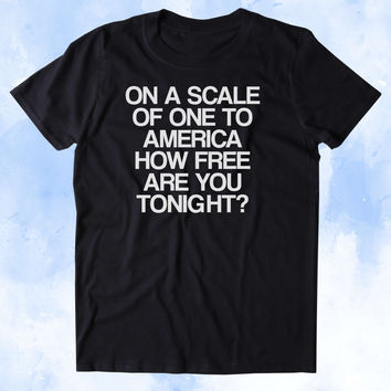 On A Scale Of One To America How Free Are You Tonight Shirt Party Drinking USA Freedom America Patriotic Pride Tumblr T-shirt