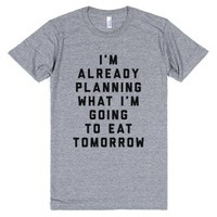 I'm Already Planning What I Am Going To Eat Tomorrow-T-Shirt