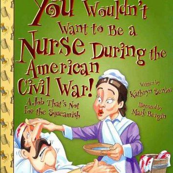 You Wouldn't Want to Be a Nurse During the American Civil War!: A Job That's Not for the Squeamish (You Wouldn't Want to...)