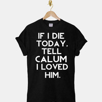 If I Die Today, Tell Luke Hemmings I Loved Him DTG ScreenPrint 100% pre-shrunk cotton for t shirt mens and t shirt woman at kahitna