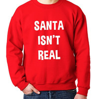 Santa Isn't Real Funny Saying Christmas Fleece Sweatshirt (Ugly Sweater)