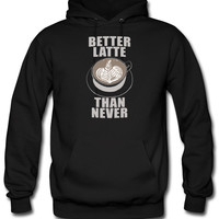 Better Latte Than Never hoodie