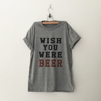 Wish you were beer T-Shirt womens gifts womens girls tumblr hipster band merch fangirls teens girl gift girlfriends present blogger
