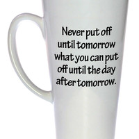 Never Put Off Until Tomorrow What You Can Put Off Until the Day After Tomorrow Mug, Latte Size