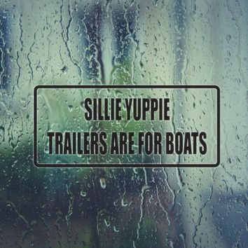 Sillie Yuppie Trailers Are for Boats Vinyl Decal (Permanent Sticker)