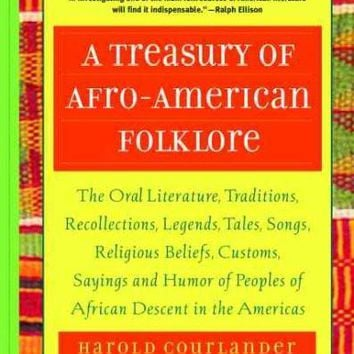 A Treasury of Afro-American Folklore: The Oral Literature, Traditions, Legends, Tales, Songs, Religious Beliefs, Customs, Sayings and Humor of Peoples of African Descent in the Americas: A Treasury of Afro-American Folklore