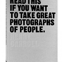 Read This If You Want to Take Great Photographs of People by Henry Carroll | Waterstones