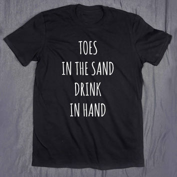 Toes In The Sand Drink In Hand Tumblr Clothes Slogan Drinking Beach Summer T-shirt