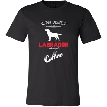 Labrador Dog Lover Shirt - All this Dad needs is his Labrador and a cup of coffee Father Gift