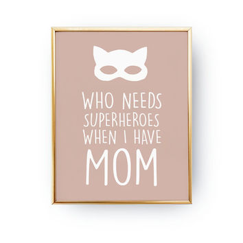 Mom Print, Who Needs Superheroes When I Have Mom Poster, Typography Print, Wall Decor, Bedroom Print, Wall Art, Gift For Mom, 8x10 Print.