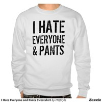 I Hate Everyone and Pants Sweatshirt from Zazzle.com