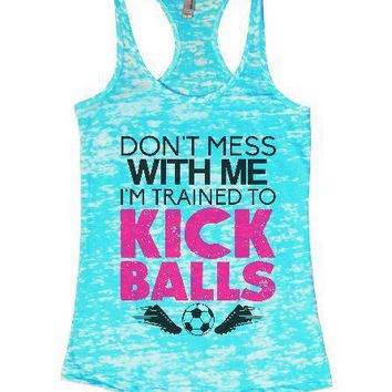 Don't Mess With Me I'm Trained To Kick Balls Burnout Tank Top By Funny Threadz