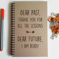 Writing journal, spiral notebook, sketchbook blank lined custom personalized - Dear Past, thank you for the lessons, dear future, I am ready