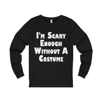 I'm Scary Enough Without A Costume Unisex Long Sleeve Tee